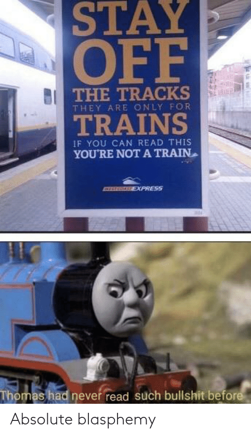 Express: STAY  OFF  THE TRACKS  THEY ARE ONLY FOR  TRAINS  IF YOU CAN READ THIS  YOU'RE NOT A TRAIN  EXPRESS  Thomas had never read such bullshit before Absolute blasphemy
