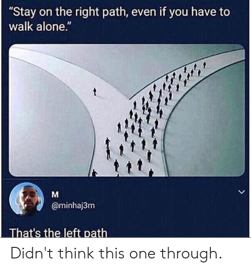 "Being Alone, Dank, and 🤖: ""Stay on the right path, even if you have to  walk alone.""  @minhaj3nm  That's the left path Didn't think this one through."
