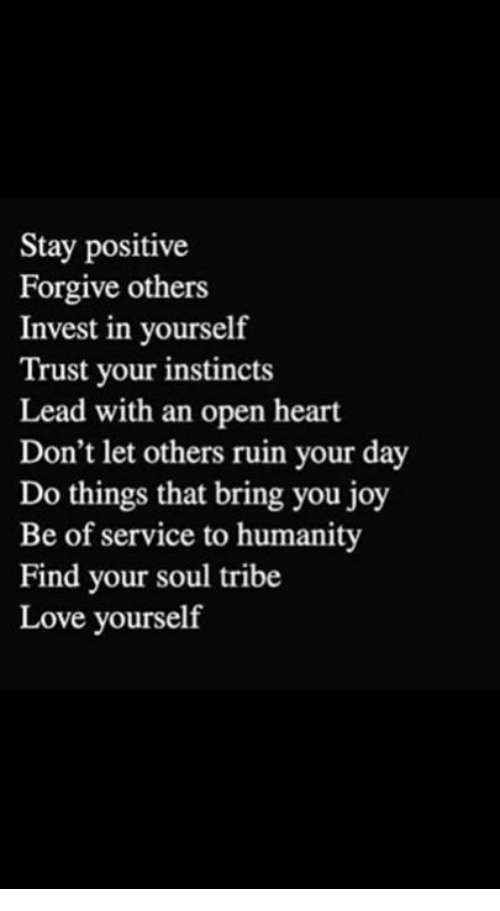 Love, Memes, and Heart: Stay positive  Forgive others  Invest in yourself  Trust your instincts  Lead with an open heart  Don't let others ruin your day  Do things that bring you joy  Be of service to humanity  Find your soul tribe  Love yourself