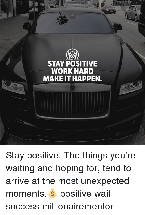 Memes, Work, and Success: STAY POSITIVE  WORK HARD  MAKE IT HAPPEN. Stay positive. The things you're waiting and hoping for, tend to arrive at the most unexpected moments.💰 positive wait success millionairementor