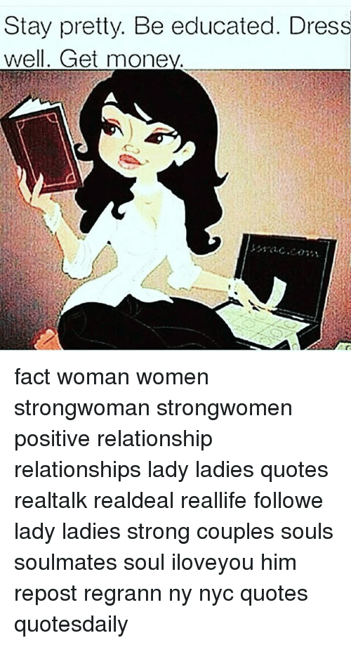 Memes, Relationships, and Dress: Stay pretty. Be educated. Dress  well. Get mone fact woman women strongwoman strongwomen positive relationship relationships lady ladies quotes realtalk realdeal reallife followme lady ladies strong couples souls soulmates soul iloveyou him repost regrann ny nyc quotes quotesdaily