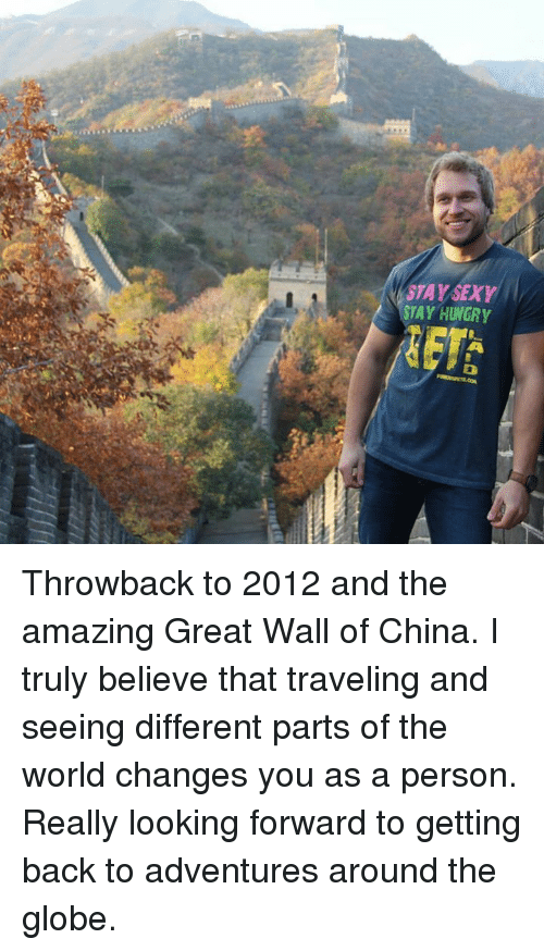 Memes, 🤖, and Personal: STAY SEXY  STAY HUNGRY Throwback to 2012 and the amazing Great Wall of China. I truly believe that traveling and seeing different parts of the world changes you as a person. Really looking forward to getting back to adventures around the globe.