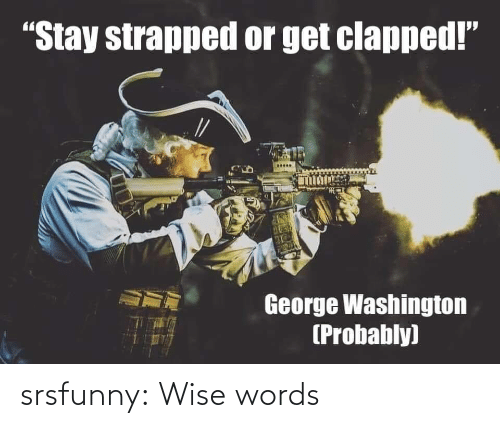 "Wise: ""Stay strapped or get clapped!""  George Washington  (Probably) srsfunny:  Wise words"
