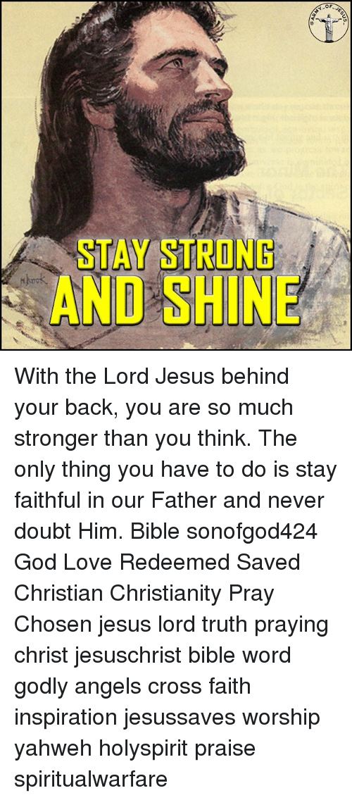 staying strong: STAY STRONG  AND SHINE With the Lord Jesus behind your back, you are so much stronger than you think. The only thing you have to do is stay faithful in our Father and never doubt Him. Bible sonofgod424 God Love Redeemed Saved Christian Christianity Pray Chosen jesus lord truth praying christ jesuschrist bible word godly angels cross faith inspiration jesussaves worship yahweh holyspirit praise spiritualwarfare