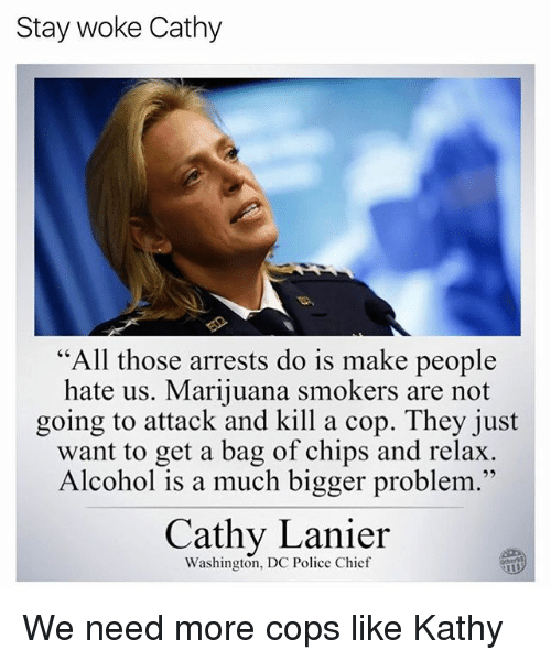 """Memes, Police, and Alcohol: Stay woke Cathy  """"All those arrests do is make people  hate us. Marijuana smokers are not  going to attack and kill a cop. They just  want to get a bag of chips and relax  Alcohol is a much bigger problem.""""  95  Cathy Lanier  Washington, DC Police Chief  Other9 We need more cops like Kathy"""