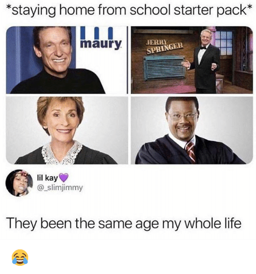 Staying Home: *staying home from school starter pack*  maury  JERRY  SPRINGEE  lil kay  @_slimjimmy  They been the same age my whole life 😂