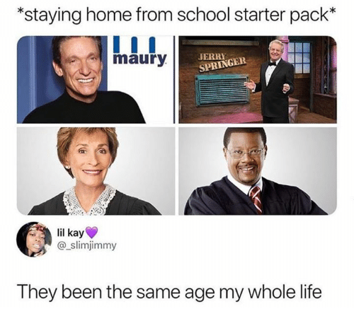 Jerry Springer, Life, and Maury: *staying home from school starter pack*  maury  JERRY  SPRINGER  lil kay  @slimjimmy  They been the same age my whole life