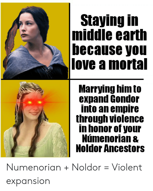 Empire, Love, and Earth: Staying in  |middle earth  because you  love a mortal  Marrying him to  expand Gondor  into an empire  through violence  in honor of your  Númenorian &  Noldor Ancestors Numenorian + Noldor = Violent expansion