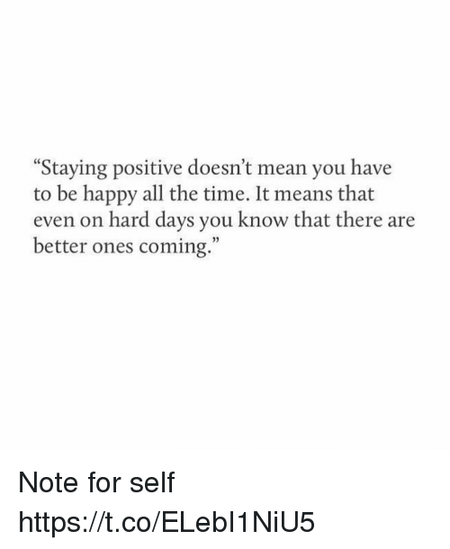 "Memes, Happy, and Mean: Staying positive doesn't mean you have  to be happy all the time. It means that  even on hard days you know that there are  better ones coming."" Note for self https://t.co/ELebI1NiU5"
