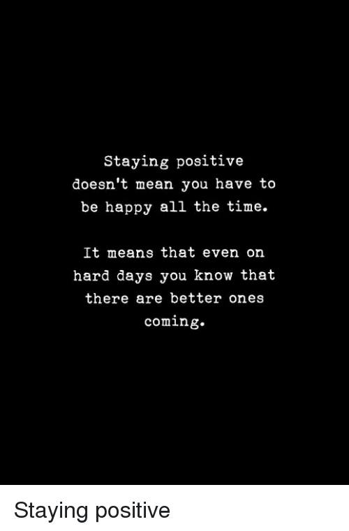 Happy, Mean, and Time: Staying positive  doesn't mean you have to  be happy all the time.  It means that even on  hard days you know that  there are better ones  coming. Staying positive