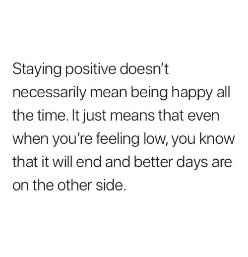 Happy, Mean, and Time: Staying positive doesn't  necessarily mean being happy all  the time. It just means that even  when you're feeling low, you know  that it will end and better days are  on the other side.