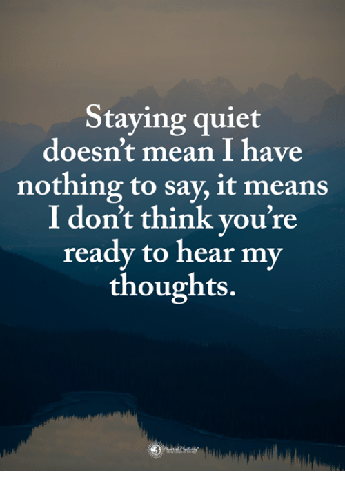 Memes, Say It, and Mean: Staying quiet  doesn't mean I have  nothing to say, it means  I don't think you're  readv to hear my  thoughts.