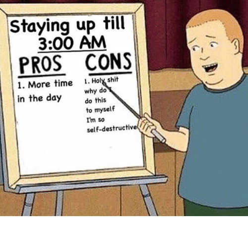 Shit, Time, and Day: Staying up till  3:00 AM  PROS CONS  1. More time 1. Holx shit  in the day do this  why do  to myself  I'm so  self-destructive