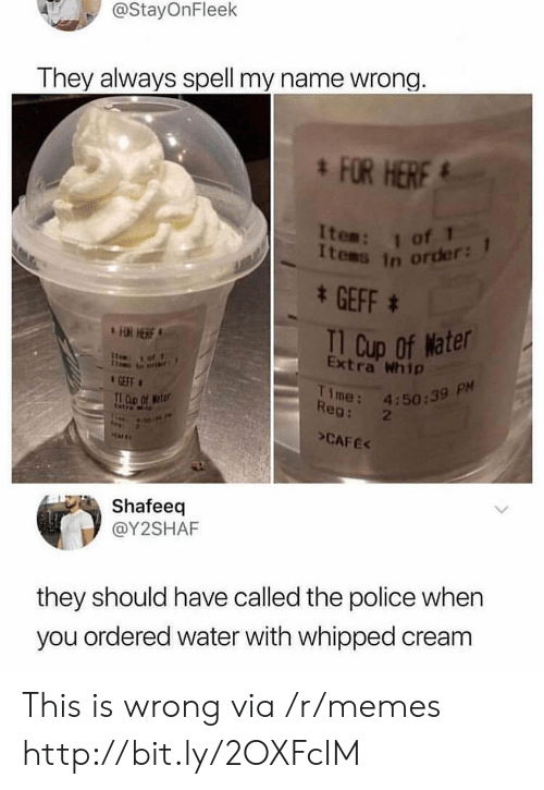 whip: @StayOnFleek  They always spell my name wrong.  FOR HERF  Items in order:  * GEFF  I1 Cup of Nater  Extra Whip  FUR HERE  1of1  Time: 4:50:39 P  Reg: 2  GEFF  T D Of eter  Cetra Wt  >CAFEK  Shafeeq  @Y2SHAF  they should have called the police when  you ordered water with whipped cream This is wrong via /r/memes http://bit.ly/2OXFcIM