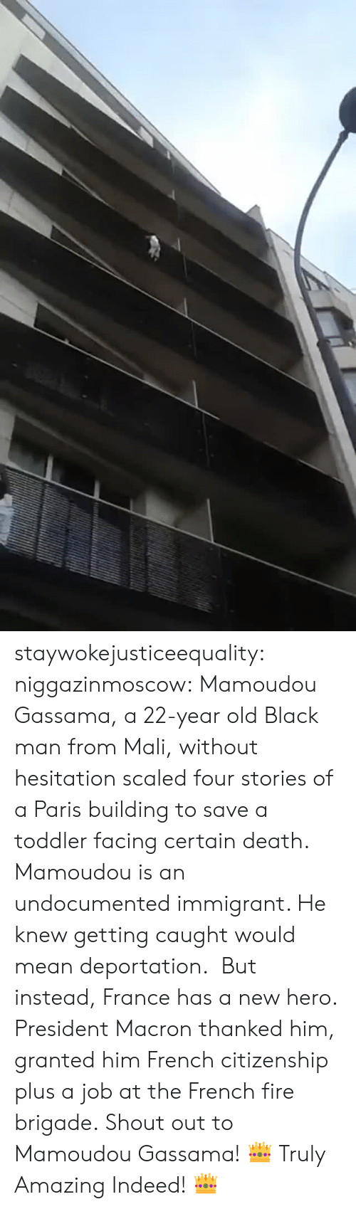 without hesitation: staywokejusticeequality:  niggazinmoscow:  Mamoudou Gassama, a 22-year old Black man from Mali, without hesitation   scaled four stories of a Paris building to save a toddler facing certain death. Mamoudou is an undocumented immigrant. He knew getting caught would mean deportation. But instead, France has a new hero. President Macron thanked him, granted him French citizenship plus a job at the French fire brigade. Shout out to Mamoudou Gassama!    👑 Truly Amazing Indeed! 👑