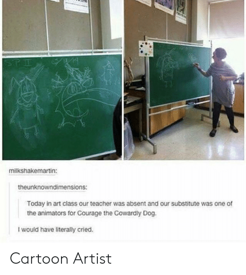 Animators: STE  milkshakemartin:  theunknowndimensions:  Today in art class our teacher was absent and our substitute was one of  the animators for Courage the Cowardly Dog.  I would have literally cried. Cartoon Artist