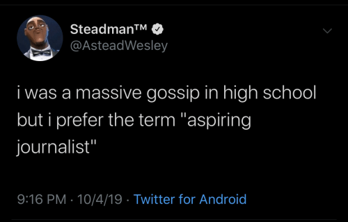 "But I: Steadman™  @AsteadWesley  i was a massive gossip in high school  but i prefer the term ""aspiring  journalist""  9:16 PM · 10/4/19 · Twitter for Android"