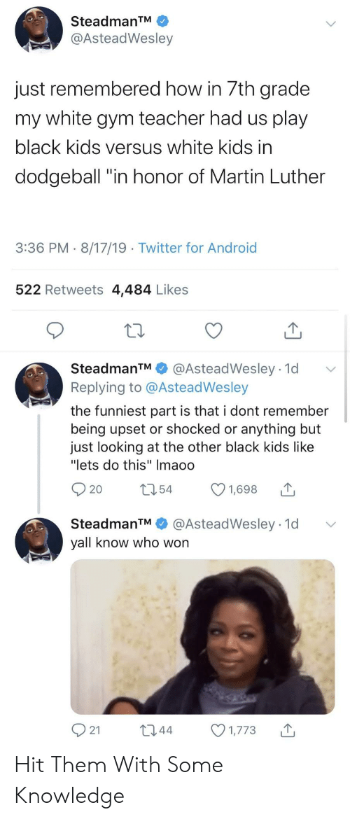 "In Honor Of: SteadmanTM  @AsteadWesley  just remembered how in 7th grade  my white gym teacher had us play  black kids versus white kids in  dodgeball ""in honor of Martin Luther  3:36 PM 8/17/19 Twitter for Android  522 Retweets 4,484 Likes  SteadmanTM  @AsteadWesley 1d  Replying to @AsteadWesley  the funniest part is that i dont remember  being upset or shocked or anything but  just looking at the other black kids like  ""lets do this"" Imaoo  t54  1,698  20  @AsteadWesley 1d  SteadmanTM  yall know who won  21  L2.44  1,773 Hit Them With Some Knowledge"