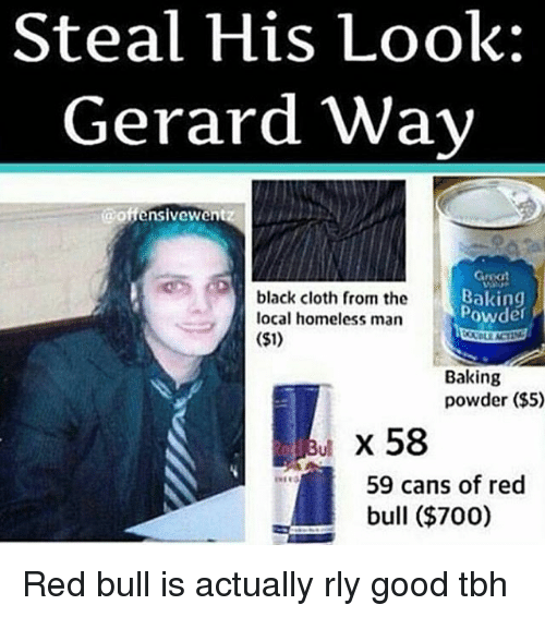 Good Tbh: Steal His Look:  Gerard Way  @offensivewen  Gmat  black cloth from the  Baking  powder  local homeless man  ($1)  Baking  powder ($5)  x 58  59 cans of red  bull ($700) Red bull is actually rly good tbh