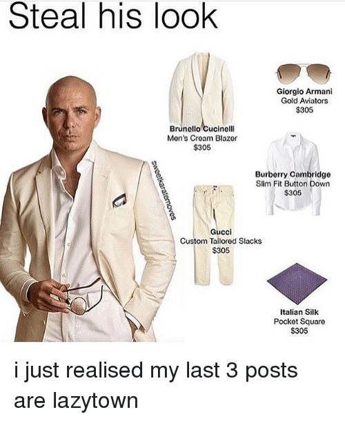 Gucci, Memes, and Square: Steal his look  Giorgio Armani  Gold Aviators  $305  Brunello Cucinelli  Men's Cream Blazer  $305  Burberry Cambridge  Slim Fit Button Down  $305  Gucci  Custom Tailored Slacks  $305  Italian Silk  Pocket Square  $305 i just realised my last 3 posts are lazytown