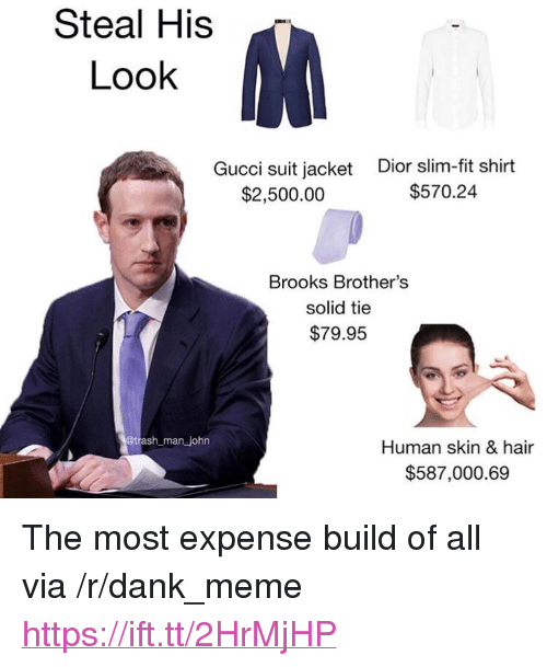 """Dank, Gucci, and Meme: Steal His  Look  Gucci suit jacket  $2,500.00  Dior slim-fit shirt  $570.24  Brooks Brother's  solid tie  $79.95  man john  Human skin & hair  $587,000.69 <p>The most expense build of all via /r/dank_meme <a href=""""https://ift.tt/2HrMjHP"""">https://ift.tt/2HrMjHP</a></p>"""