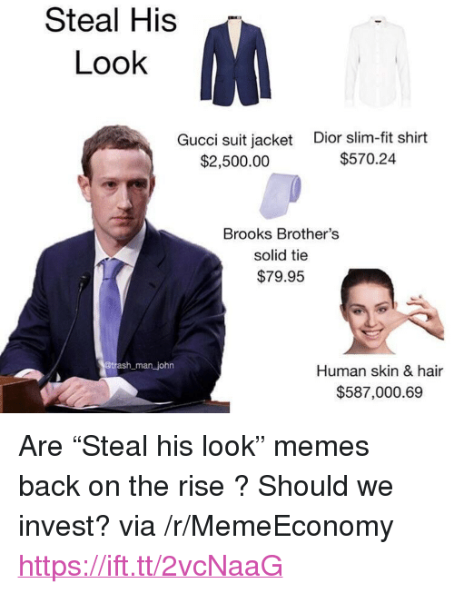 """Gucci, Memes, and Hair: Steal His  Look  Gucci suit jacket  $2,500.00  Dior slim-fit shirt  $570.24  Brooks Brother's  solid tie  $79.95  man john  Human skin & hair  $587,000.69 <p>Are """"Steal his look"""" memes back on the rise ? Should we invest? via /r/MemeEconomy <a href=""""https://ift.tt/2vcNaaG"""">https://ift.tt/2vcNaaG</a></p>"""