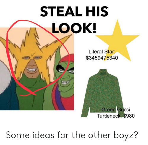 Gucci, Reddit, and Star: STEAL HIS  LOOK!  Literal Star:  $3459475340  Green Gucci  Turtleneck $980 Some ideas for the other boyz?