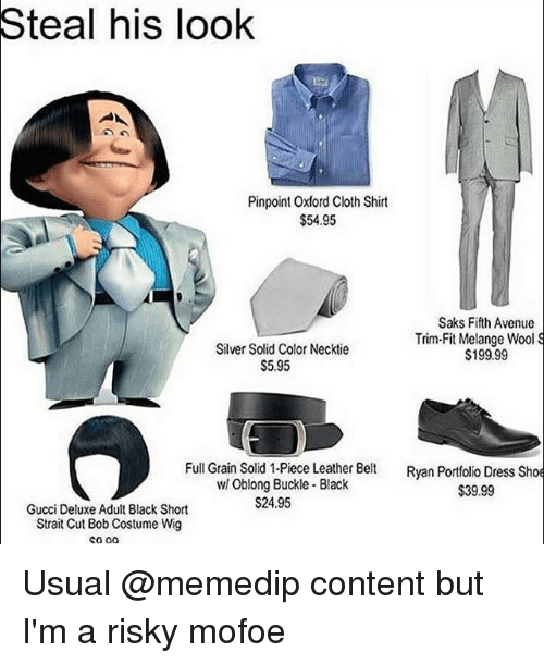 Mofoe: Steal his look  Pinpoint Oxford Cloth Shirt  $54.95  Saks Fifth Avenue  Trim Fit Melange Wool S  Silver Solid Color Necktie  $199.99  S5.95  Full Grain Solid 1-Piece Leather Belt  Ryan Portfolio Dress Shoe  Oblong Buckle Black  $39.99  $24.95  Gucci Deluxe Adult Black Short  Strait Cut Bob Costume Wig Usual @memedip content but I'm a risky mofoe