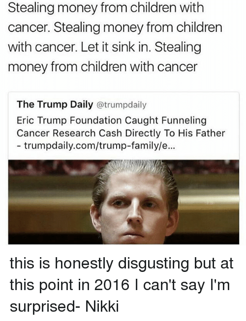 steal money: Stealing money from children with  cancer. Stealing money from children  with cancer. Let it sink in. Stealing  money from children with cancer  The Trump Daily atrumpdaily  Eric Trump Foundation Caught Funneling  Cancer Research Cash Directly To His Father  trumpdaily.com/trump-family/e... this is honestly disgusting but at this point in 2016 I can't say I'm surprised- Nikki