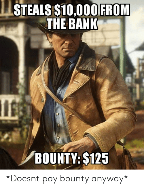 Bank, Bounty, and  Anyway: STEALS S10,000 FROM  THE BANK  BOUNTY: S125 *Doesnt pay bounty anyway*