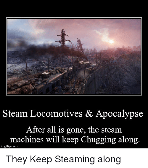 Steam, Apocalypse, and Com: Steam Locomotives & Apocalypse  After all is gone, the steam  machines will keep Chugging along.  imgflip.com They Keep Steaming along