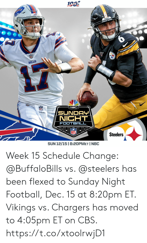 Moved: Steelers  BILLS  NBC  NFI  Dison  SUNDAY  NICHT  FOOTBALL  Steelers  SUN 12/15 | 8:20PMET I NBC Week 15 Schedule Change: @BuffaloBills vs. @steelers has been flexed to Sunday Night Football, Dec. 15 at 8:20pm ET.  Vikings vs. Chargers has moved to 4:05pm ET on CBS. https://t.co/xtoolrwjD1