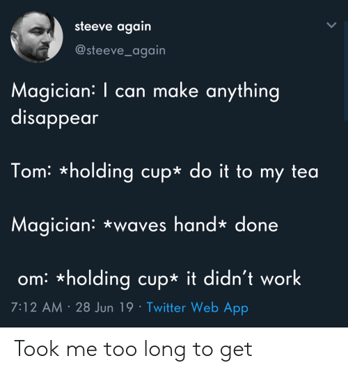Twitter, Waves, and Work: steeve again  @steeve_again  Magician: I can make anything  disappear  Tom: *holding cup* do it to my tea  Magician: *waves hand* done  om *holding cup* it didn't work  7:12 AM 28 Jun 19 Twitter Web App Took me too long to get
