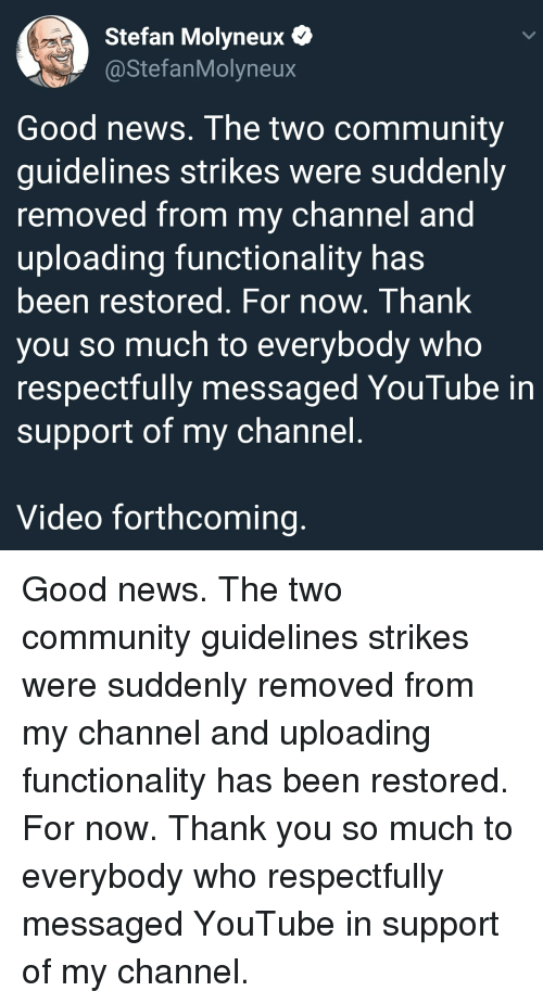 Community, News, and youtube.com: Stefan Molyneux  @StefanMolyneux  Good news. The two community  quidelines strikes were suddenly  removed from my channel and  uploading functionality has  been restored. For now. Thank  you so much to everybody who  respectfully messaged YouTube in  support of my channel  Video forthcoming Good news. The two community guidelines strikes were suddenly removed from my channel and uploading functionality has been restored. For now. Thank you so much to everybody who respectfully messaged YouTube in support of my channel.