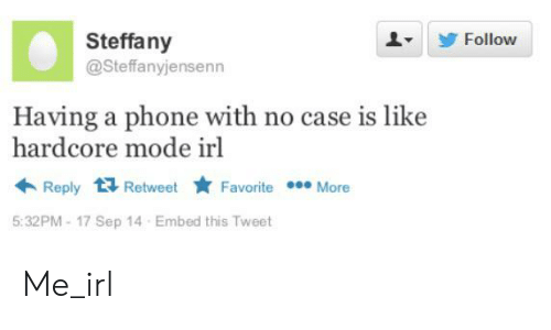 Phone, Irl, and Me IRL: Steffany  Follow  @Steffanyjensenn  Having a phone with no case is like  hardcore mode irl  Reply Retweet  Favorite More  5:32PM-17 Sep 14 Embed this Tweet Me_irl