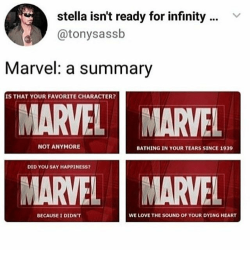 stella: stella isn't ready for infinity  @tonysassb  Marvel: a summary  IS THAT YOUR FAVORITE CHARACTER?  MARVEL  MARVEL  NOT ANYMORE  BATHING IN YOUR TEARS SINCE 1939  DID YOU SAY HAPPINESS?  MARVEL  MARVEL  WE LOVE THE SOUND OF YOUR DYING HEART  BECAUSE I DIDN'T