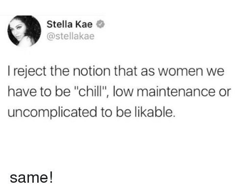 "Chill, Women, and Stella: Stella Kae  @stellakae  I reject the notion that as women we  have to be ""chill"", low maintenance or  uncomplicated to be likable. same!"
