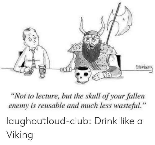 """Club, Tumblr, and Blog: Sten  """"Not to lecture, but the skull of your fallen  enemy is reusable and much less wasteful."""" laughoutloud-club:  Drink like a Viking"""