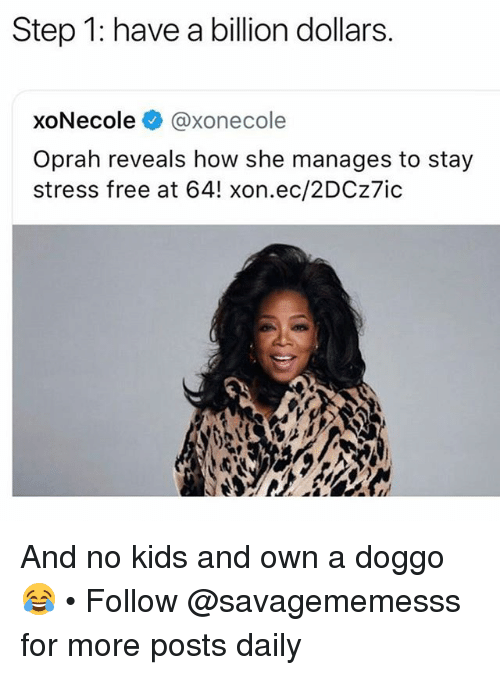 Memes, Oprah Winfrey, and Free: Step 1: have a billion dollars.  xoNecole @xonecole  Oprah reveals how she manages to stay  stress free at 64! xon.ec/2DCz7ic And no kids and own a doggo 😂 • Follow @savagememesss for more posts daily