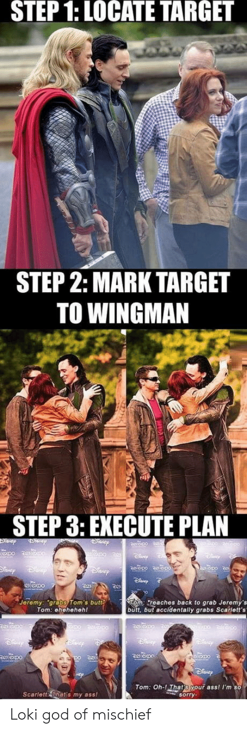 Toms: STEP  1:  LOCATE  TARGET  STEP 2: MARK TARGET  TO WINGMAN  STEP 3: EXECUTE PLAN  Jeremy: grabs Tom's butt  Tom: ehehehehl  om: reaches back to grab Jeremy's  butt, but accidentally grabs Scarlett's  Tom: Oh-! That s your ass! Im so  Scarlett That's my ass!  sorry Loki god of mischief