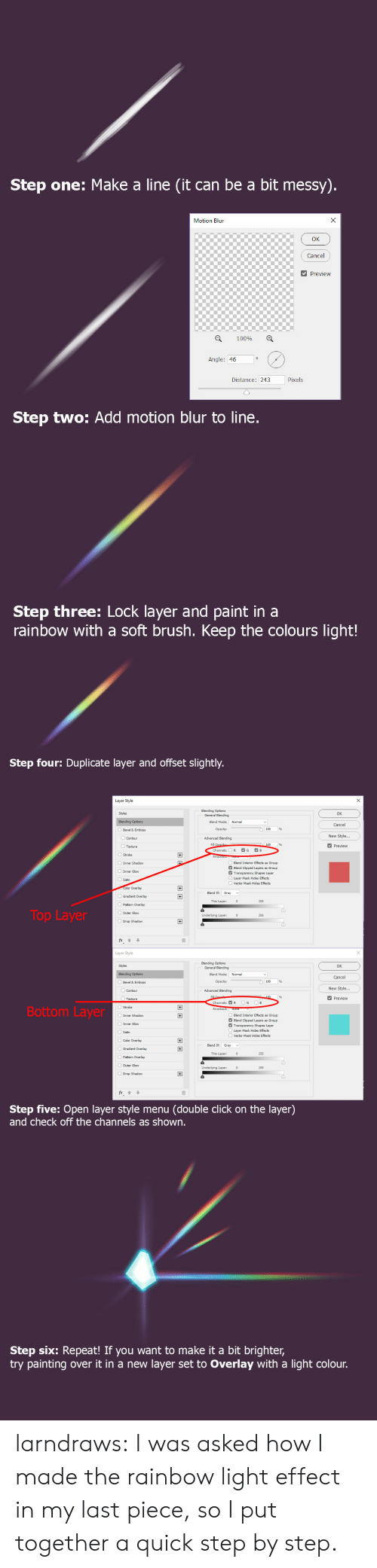 fx: Step one: Make a line (it can be a bit messy).  X  Motion Blun  Cancel  Preview  100%  Angle: 46  Pixels  Distance: 243  Step two: Add motion blur to line.  Step three: Lock layer and paint in a  rainbow with a soft brush. Keep the colours light!   Step four: Duplicate layer and offset slightly.  Layer Style  Blending Options  General Blending  Styles  OK  Blending Options  Blend Mode:  Normal  Cancel  Opacity:  Bevel & Emboss  New Style...  Advanced Blending  Contour  Fill Opacib  Channels:  Preview  Texture  G  B  R  +  Stroke  Inner Shadow  Blend Interior Effects  Blend Clipped Layers  Transparency Shapes Layer  s Group  Group  Inner Glow  Layer Mask Hides Effects  Satin  Vector Mask Hides Effects  Color Overlay  +  Blend If  Gray  Gradient Overlay  This Layer:  255  Pattern Overlay  Top Layer  OOuter Glow  Underlying Layer:  255  Drop Shadow  Layer Style  Blending Options  General Blending  Styles  OK  Normal  Blending Options  Blend Mode:  Cancel  Opacity:  Bevel & Emboss  New Style...  Advanced Blending  Contour  Fill  100  Preview  Texture  G  B  Channels: R  Bottom Layer  Knockout: None  Inner Shadow  Blend Interior Effects  Blend Clipped Layers  Transparency Shapes Layer  Layer Mask Hides Effects  +  s Group  Group  Inner Glow  Satin  Vector Mask Hides Effects  Color Overlay  +  Blend If  Gradient Overlay  +  This Layer:  255  Pattern Overlay  Outer Glow  Underlying Layer:  255  Drop Shadow  fx  Step five: Open layer style menu  and check off the channels as shown.  (double click on the layer)   Step six: Repeat! If you want to make it a bit brighter,  try painting  layer set to Overlay with a light colour.  over it in a new larndraws:  I was asked how I made the rainbow light effect in my last piece, so I put together a quick step by step.