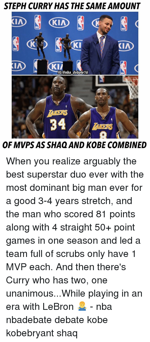 Memes, Nba, and Scrubs: STEPH CURRY HAS THE SAME AMOUNT  KI  KIA  KI/  G:@nba debate16  KERS  34  OF MVPS AS SHAQ AND KOBE COMBINED When you realize arguably the best superstar duo ever with the most dominant big man ever for a good 3-4 years stretch, and the man who scored 81 points along with 4 straight 50+ point games in one season and led a team full of scrubs only have 1 MVP each. And then there's Curry who has two, one unanimous...While playing in an era with LeBron 🤷‍♂️ - nba nbadebate debate kobe kobebryant shaq