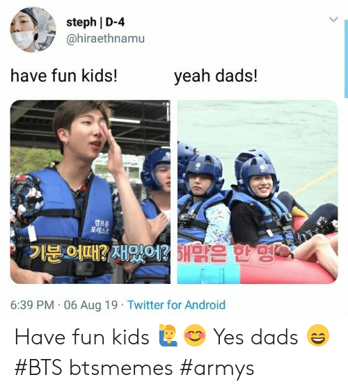 Armys: steph D-4  @hiraethnamu  have fun kids!  yeah dads!  캠프통  포레스트  기분 어때? 재밌어? 5맑은 한 명어  6:39 PM 06 Aug 19 Twitter for Android Have fun kids 🙋‍♂️😊 Yes dads 😄 #BTS btsmemes #armys