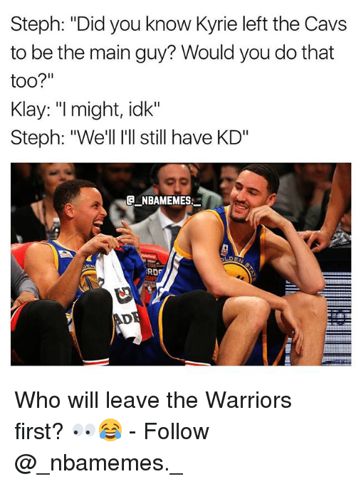 "Cavs, Memes, and Warriors: Steph: ""Did you know Kyrie left the Cavs  to be the main guy? Would you do that  too?""  Klay: ""I might, idk""  Steph: ""We'll I'll still have KD""  E NBAMEMES  RD  AD Who will leave the Warriors first? 👀😂 - Follow @_nbamemes._"