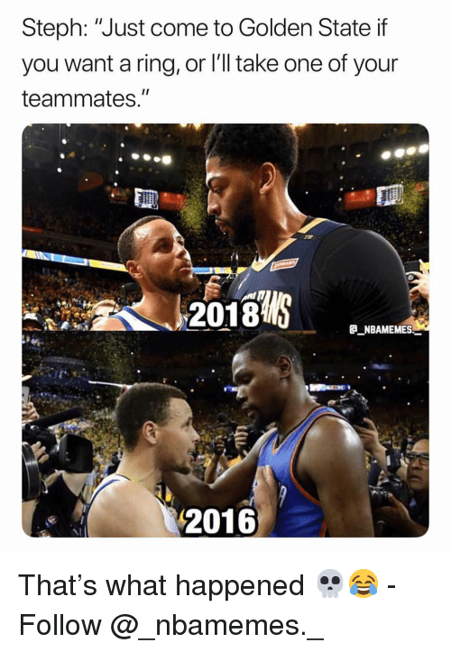 "Memes, Golden State, and 🤖: Steph: ""Just come to Golden State if  you want a ring, or l'll take one of your  teammates.""  2018  E NBAMEMES  2016 That's what happened 💀😂 - Follow @_nbamemes._"
