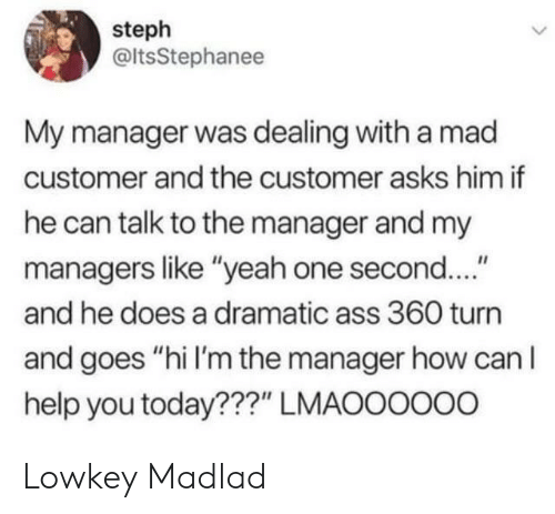 """Ass, Yeah, and Help: steph  @ltsStephanee  My manager was dealing with a mad  customer and the customer asks him if  he can talk to the manager and my  managers like """"yeah one second....""""  and he does a dramatic ass 360 turn  and goes """"hi I'm the manager how can lI  help you today???"""" LMAOOOOo0 Lowkey Madlad"""