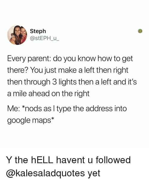 Nods: Steph  @stEPH u  Every parent: do you know how to get  there? You just make a left then right  then through 3 lights then a left and it's  a mile ahead on the right  Me: *nods as l type the address into  google maps* Y the hELL havent u followed @kalesaladquotes yet