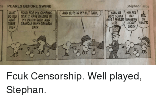 Censorship: Stephan Pastis  s  PEARLS BEFORE SWINE  İTREGONEATHARE  AND NUTSIN MYNUTSACK.  WERE GONNA YOU I FEEL  HAVE A PROBLEM GRABBING $0  FOOD FOR My CAMPING  ,  poAT  P0YOU I TRIP. 1 HAVE RAISINS IN  HAVE I MY RAISIN SACK, AND  THERE, GRANOLA IN MY GRANOLA  HIS NUT | VIOLATED  SACK  HERE,  SACK.  COMIC  STRIP  CENSOR Fcuk Censorship. Well played, Stephan.