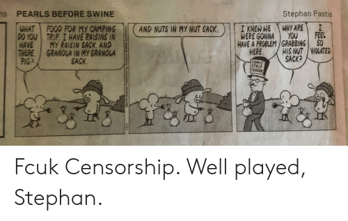Censorship: Stephan Pastis  s  PEARLS BEFORE SWINE  İTREGONEATHARE  AND NUTSIN MYNUTSACK.  WERE GONNA YOU I FEEL  HAVE A PROBLEM GRABBING $0  FOOD FOR My CAMPING  F  ,  poAT  P0YOU I TRIP. 1 HAVE RAISINS IN  HAVE I MY RAISIN SACK, AND  THERE, GRANOLA IN MY GRANOLA  HIS NUT | VIOLATED  SACK  HERE,  SACK.  COMIC  STRIP  CENSOR Fcuk Censorship. Well played, Stephan.