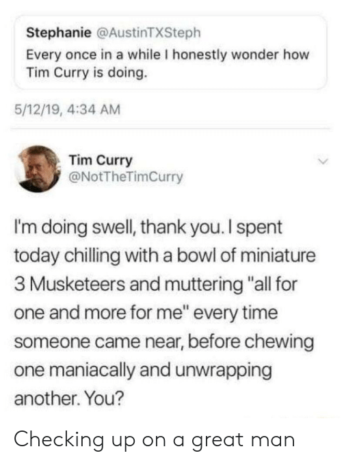 "Thank You, Time, and Today: Stephanie @AustinTXSteph  Every once in a while I honestly wonder how  Tim Curry is doing.  5/12/19, 4:34 AM  Tim Curry  @NotTheTimCurry  I'm doing swell, thank you. I spent  today chilling with a bowl of miniature  3 Musketeers and muttering ""all for  one and more for me"" every time  someone came near, before chewing  one maniacally and unwrapping  another. You? Checking up on a great man"